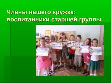 Члены нашего кружка: воспитанники старшей группы