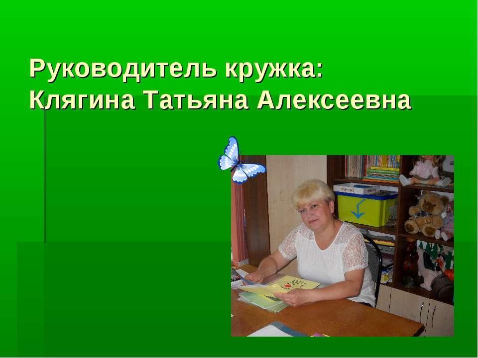 Руководитель кружка: Клягина Татьяна Алексеевна