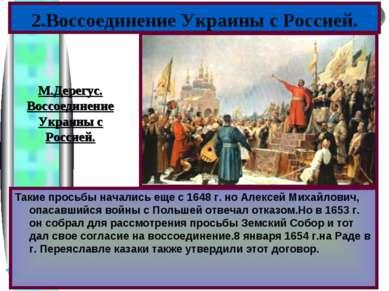 2.Воссоединение Украины с Россией. Такие просьбы начались еще с 1648 г. но Ал...