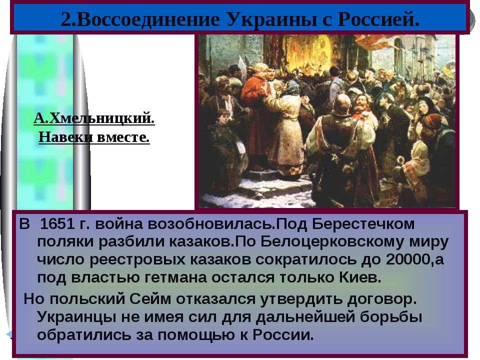 В 1651 г. война возобновилась.Под Берестечком поляки разбили казаков.По Белоц...