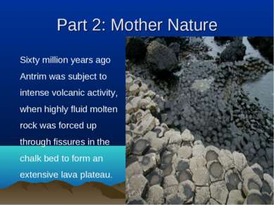 Part 2: Mother Nature Sixty million years ago Antrim was subject to intense v...