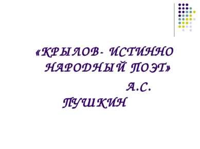 «КРЫЛОВ- ИСТИННО НАРОДНЫЙ ПОЭТ» А.С. ПУШКИН