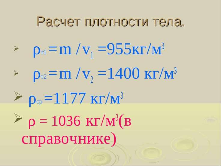 Расчет плотности тела. ρт1 = m / v1 =955кг/м3 ρт2 = m / v2 =1400 кг/м3 ρср =1...