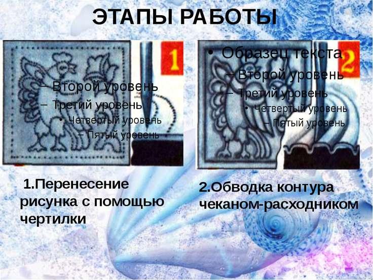 ЭТАПЫ РАБОТЫ 1.Перенесение рисунка с помощью чертилки 2.Обводка контура чекан...