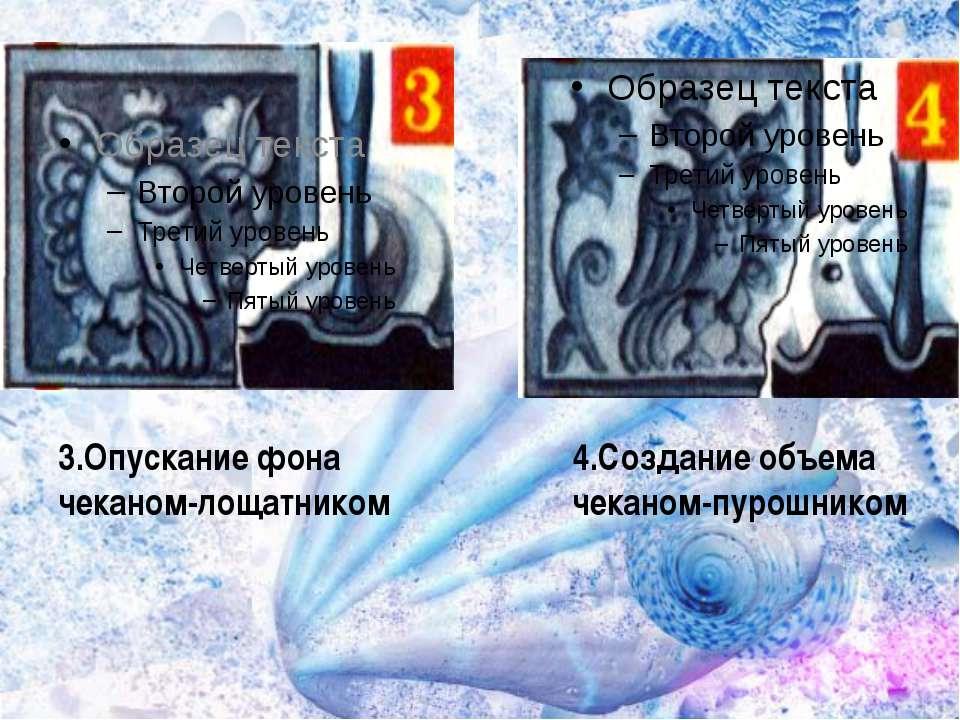 3.Опускание фона чеканом-лощатником 4.Создание объема чеканом-пурошником