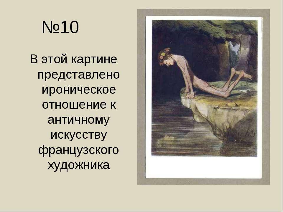 №10 В этой картине представлено ироническое отношение к античному искусству ф...