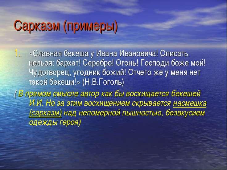 Сарказм (примеры) «Славная бекеша у Ивана Ивановича! Описать нельзя: бархат! ...