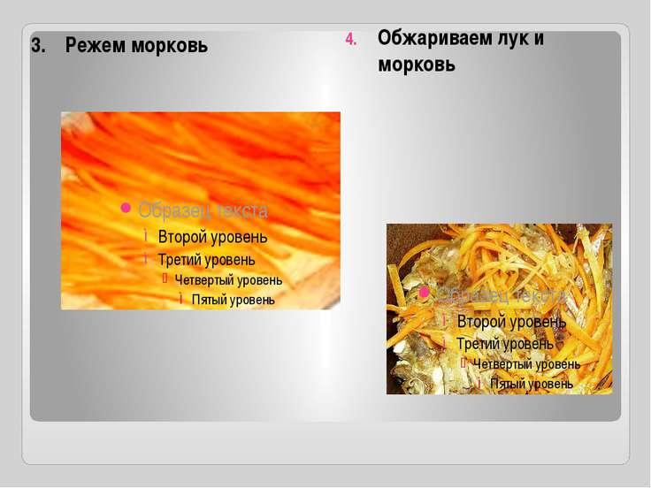 3. Режем морковь Обжариваем лук и морковь