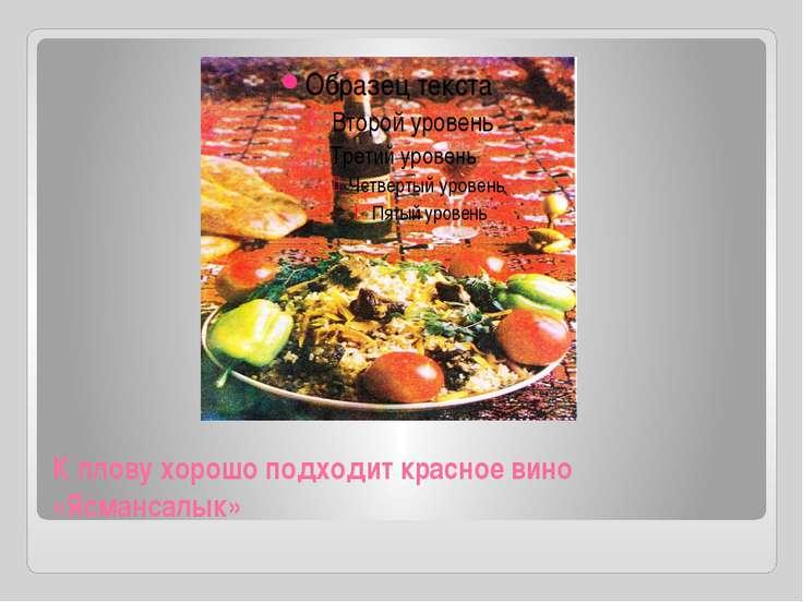 К плову хорошо подходит красное вино «Ясмансалык»