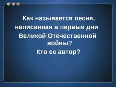 Как называется песня, написанная в первые дни Великой Отечественной войны? Кт...