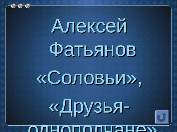 Алексей Фатьянов «Соловьи», «Друзья-однополчане»…