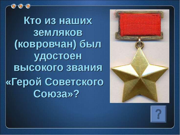 Кто из наших земляков (ковровчан) был удостоен высокого звания «Герой Советск...