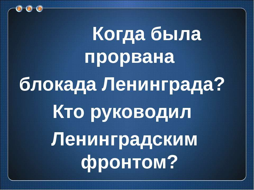 Когда была прорвана блокада Ленинграда? Кто руководил Ленинградским фронтом?