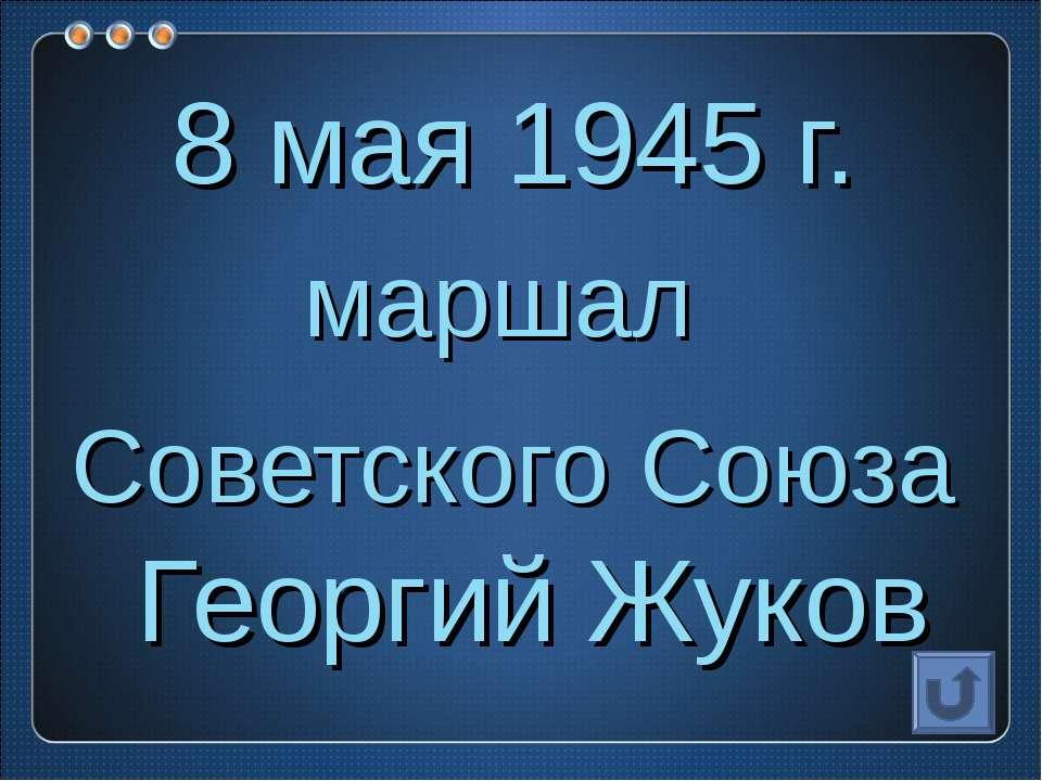 8 мая 1945 г. маршал Советского Союза Георгий Жуков