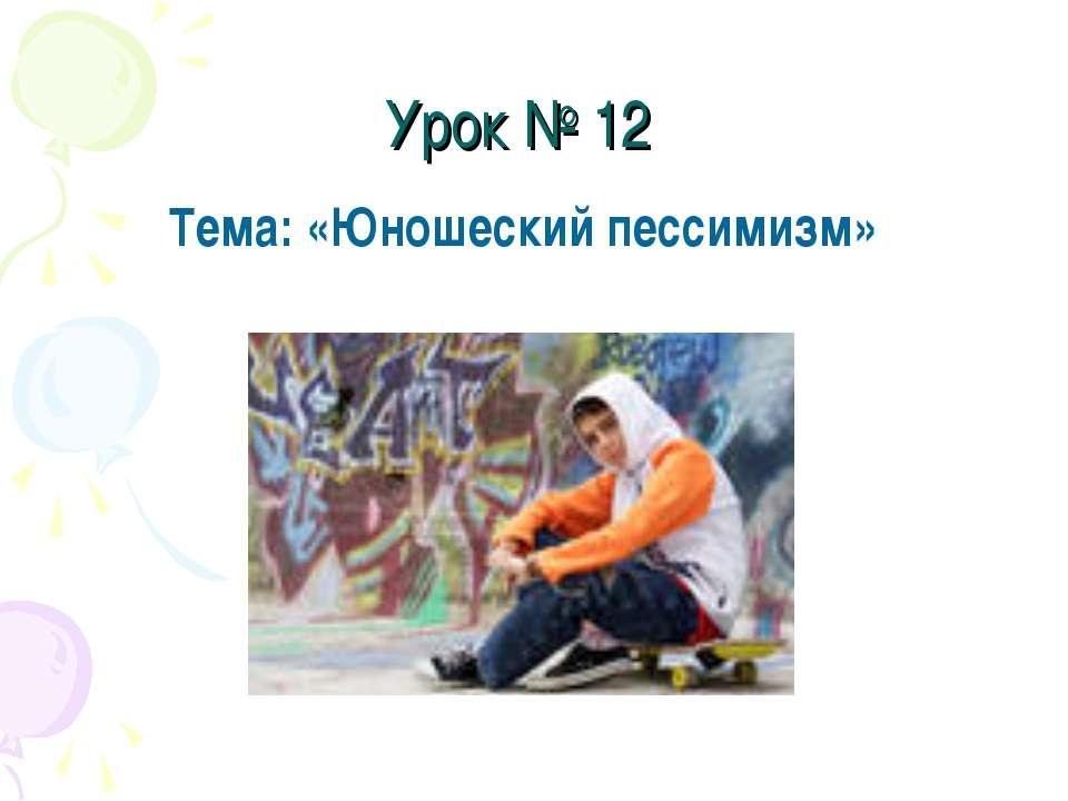 Урок № 12 Тема: «Юношеский пессимизм»