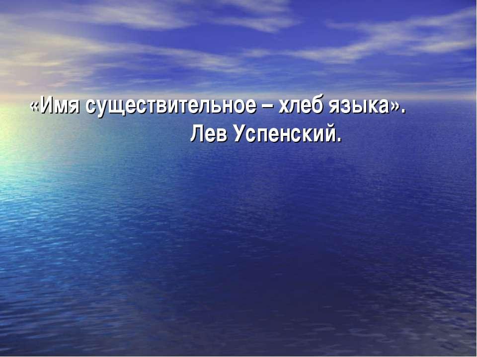 «Имя существительное – хлеб языка». Лев Успенский.