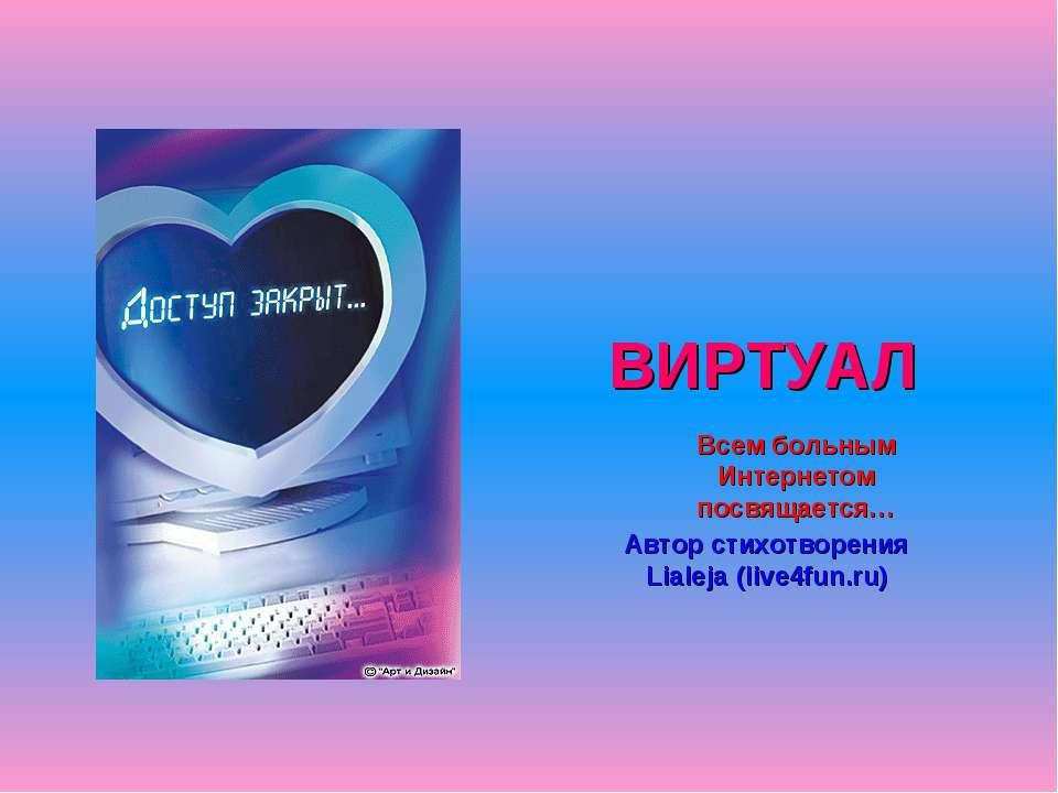 ВИРТУАЛ Автор стихотворения Lialeja (live4fun.ru) Всем больным Интернетом пос...
