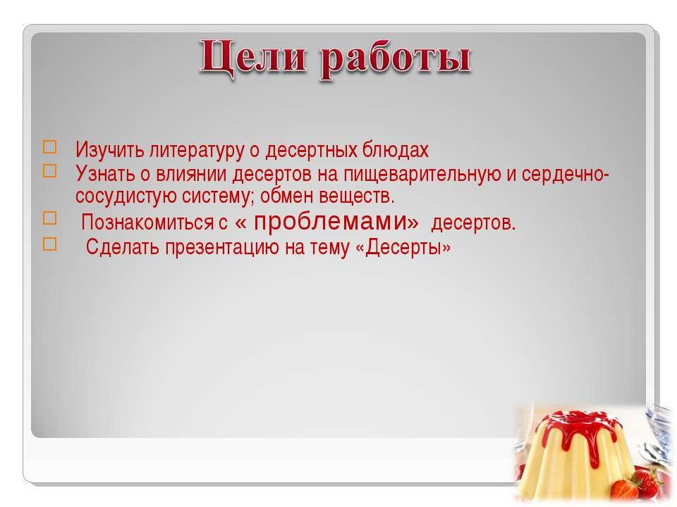 Изучить литературу о десертных блюдах Узнать о влиянии десертов на пищеварите...