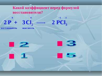 ok нет нет нет Какой коэффициент перед формулой восстановителя? P + Cl2 PCl3 ...