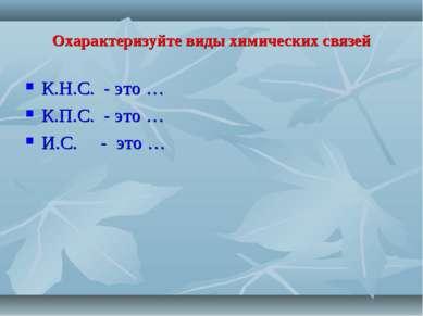 Охарактеризуйте виды химических связей К.Н.С. - это … К.П.С. - это … И.С. - э...