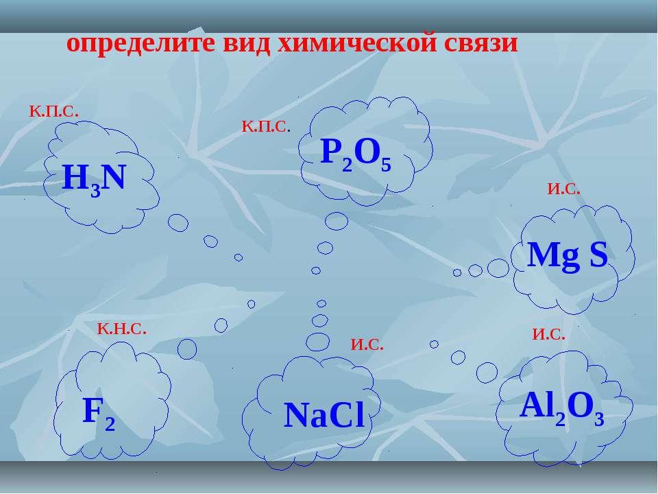 определите вид химической связи К.П.С. К.П.С. И.С. И.С. К.Н.С. И.С. H3N P2O5 ...