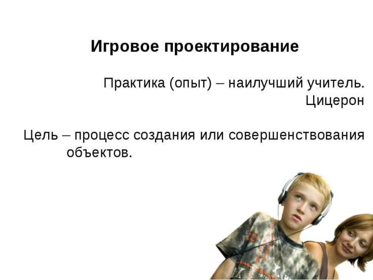 Игровое проектирование Практика (опыт) – наилучший учитель. Цицерон Цель – пр...
