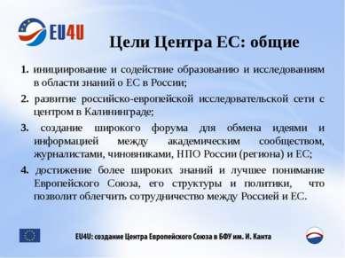 Цели Центра ЕС: общие 1. инициирование и содействие образованию и исследовани...