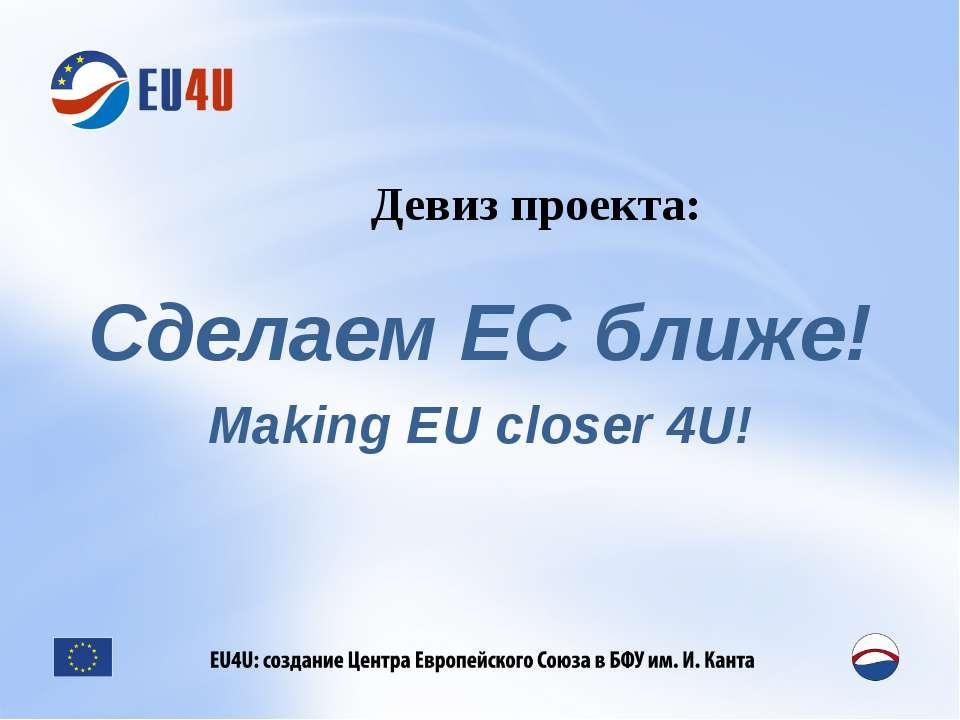 Девиз проекта: Сделаем ЕС ближе! Making EU closer 4U!