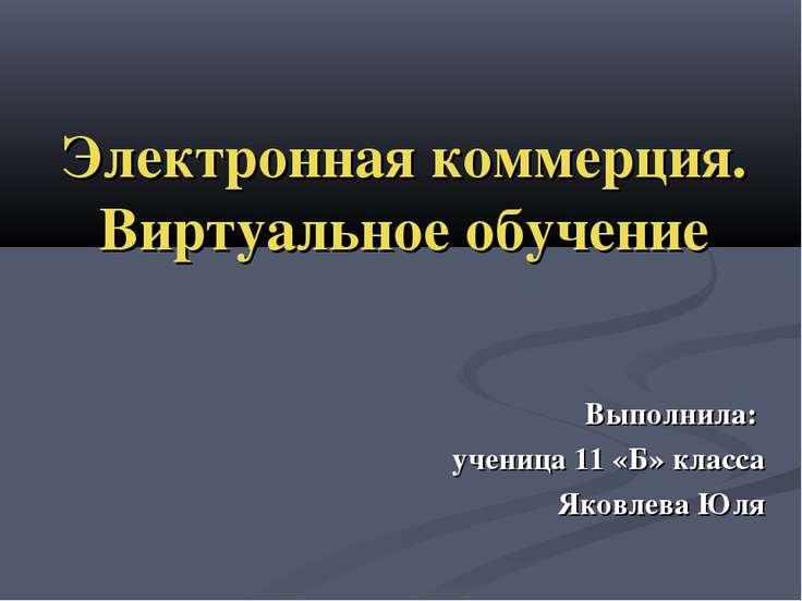 Электронная коммерция. Виртуальное обучение Выполнила: ученица 11 «Б» класса ...