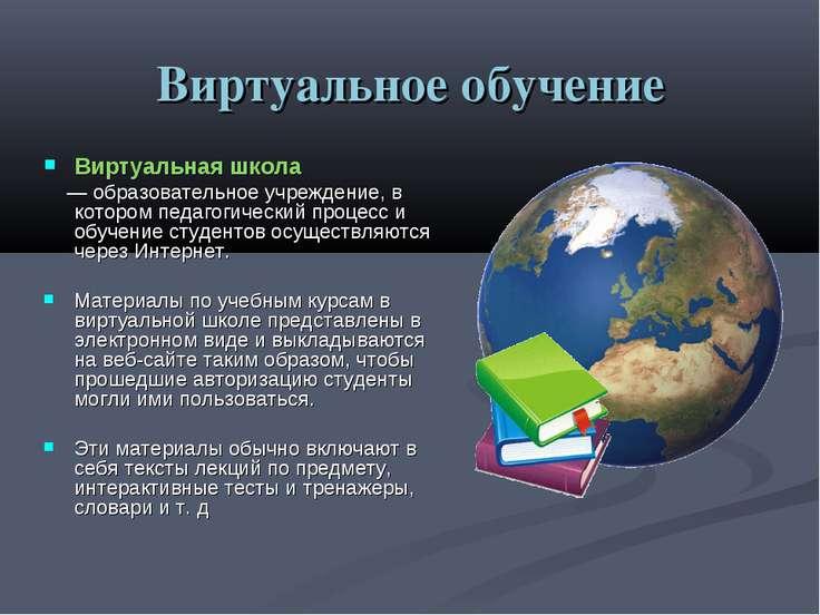 Виртуальное обучение Виртуальная школа — образовательное учреждение, в которо...