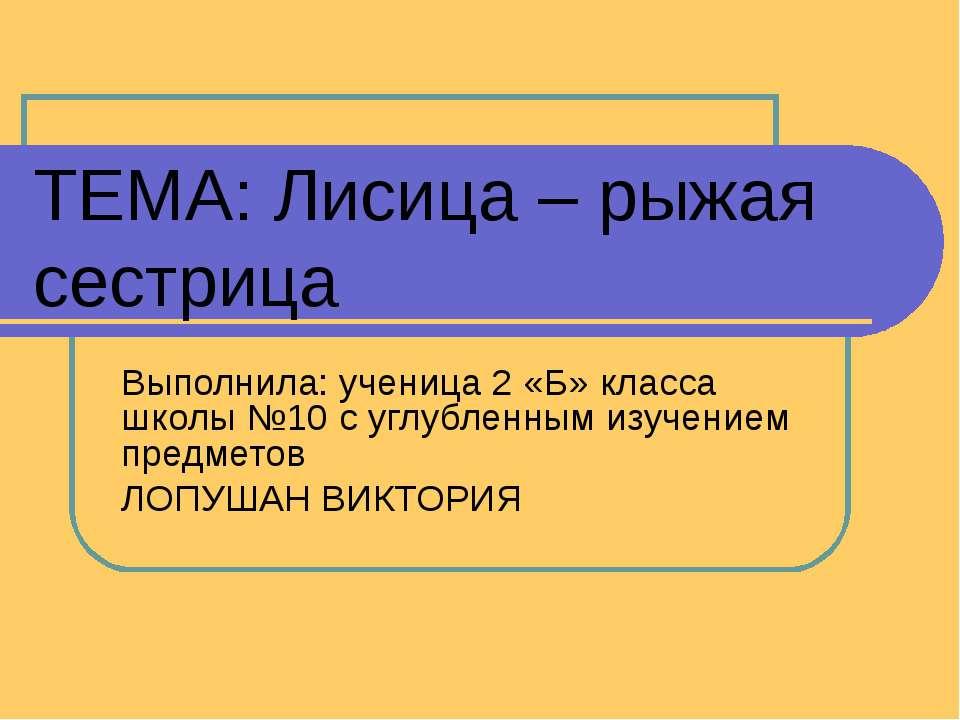 ТЕМА: Лисица – рыжая сестрица Выполнила: ученица 2 «Б» класса школы №10 с угл...