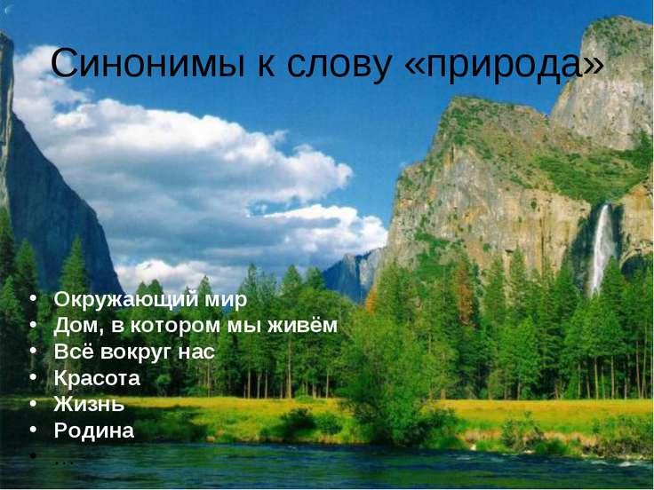 Синонимы к слову «природа» Окружающий мир Дом, в котором мы живём Всё вокруг ...