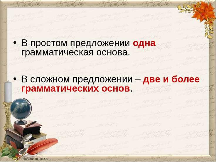 В простом предложении одна грамматическая основа. В сложном предложении – две...