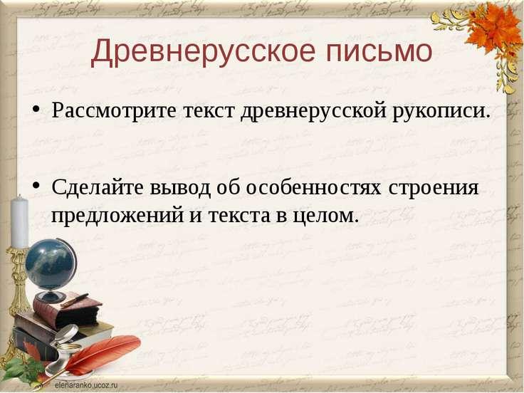 Древнерусское письмо Рассмотрите текст древнерусской рукописи. Сделайте вывод...