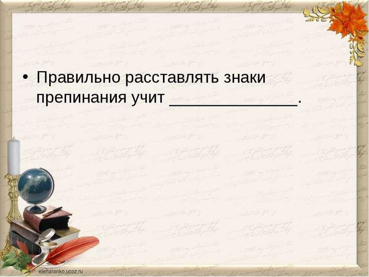 Правильно расставлять знаки препинания учит ______________.