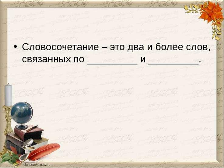 Словосочетание – это два и более слов, связанных по _________ и _________.