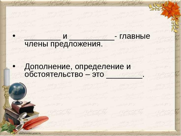 ________ и __________- главные члены предложения. Дополнение, определение и о...
