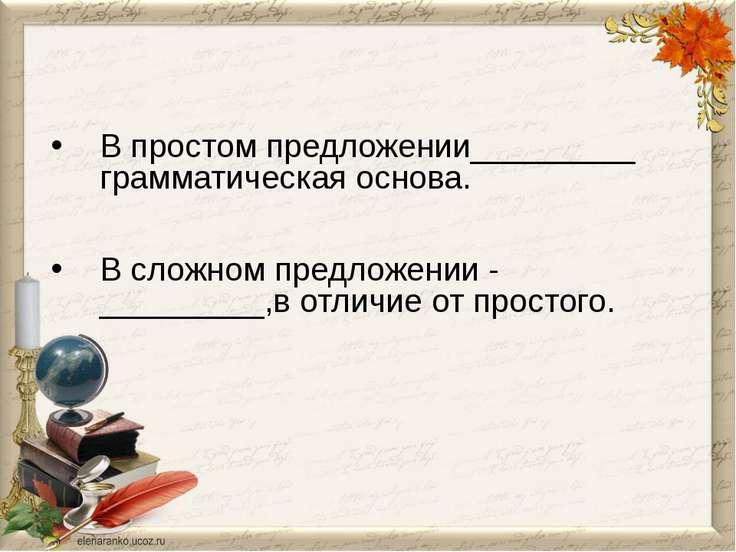 В простом предложении_________ грамматическая основа. В сложном предложении -...