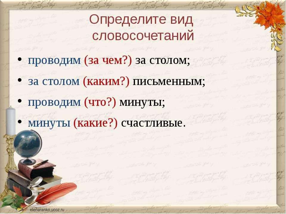 Определите вид словосочетаний проводим (за чем?) за столом; за столом (каким?...