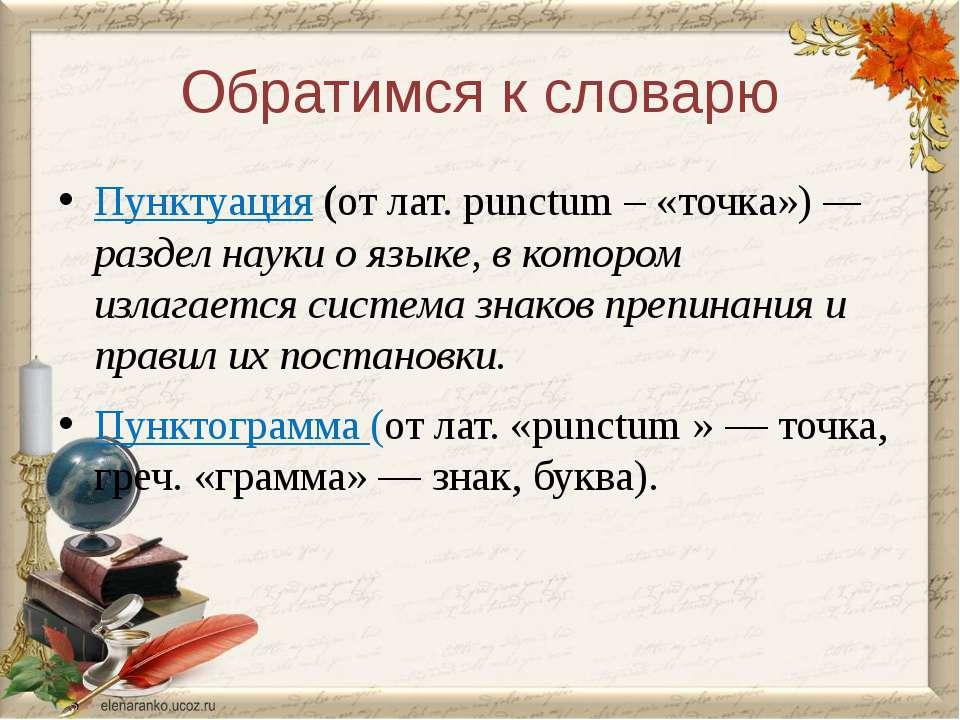 Обратимся к словарю Пунктуация (от лат. рunctum – «точка») — раздел науки о я...