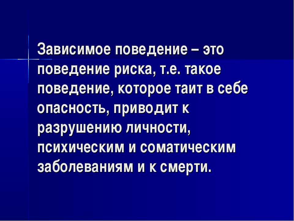 Зависимое поведение – это поведение риска, т.е. такое поведение, которое таит...