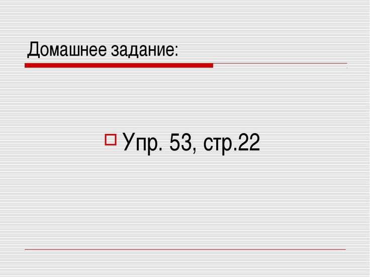 Домашнее задание: Упр. 53, стр.22