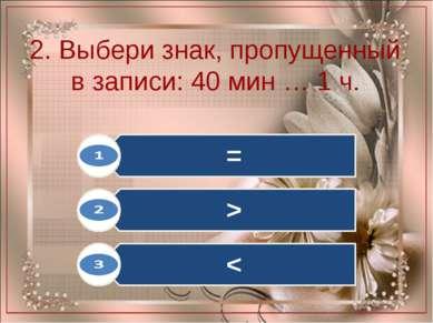 2. Выбери знак, пропущенный в записи: 40 мин … 1 ч.