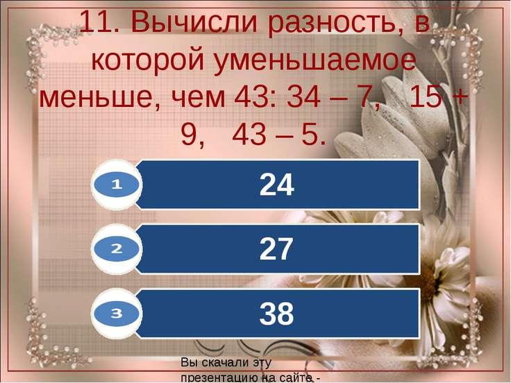 11. Вычисли разность, в которой уменьшаемое меньше, чем 43: 34 – 7, 15 + 9, 4...