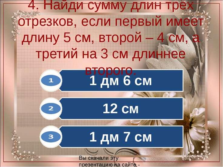 4. Найди сумму длин трёх отрезков, если первый имеет длину 5 см, второй – 4 с...