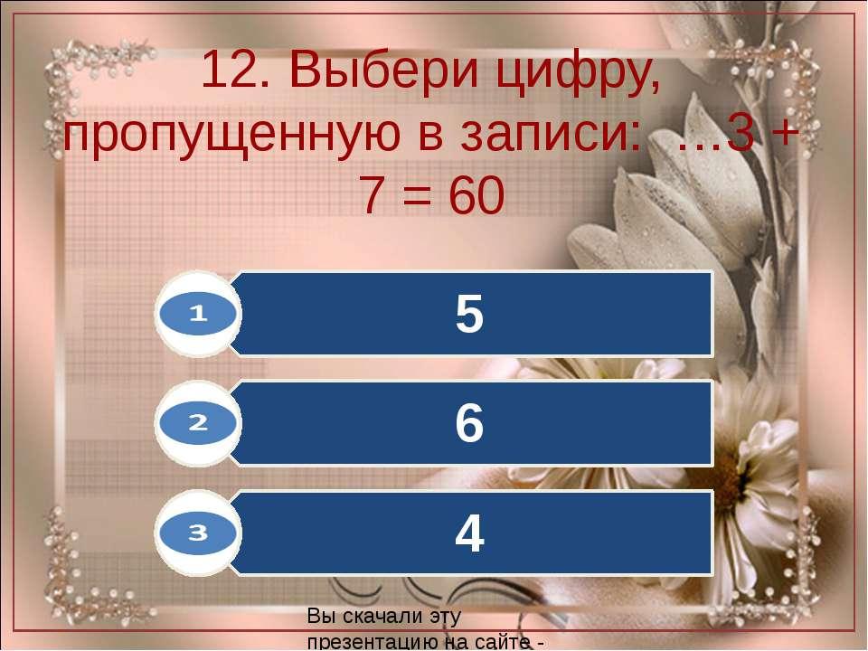 12. Выбери цифру, пропущенную в записи: …3 + 7 = 60 Вы скачали эту презентаци...