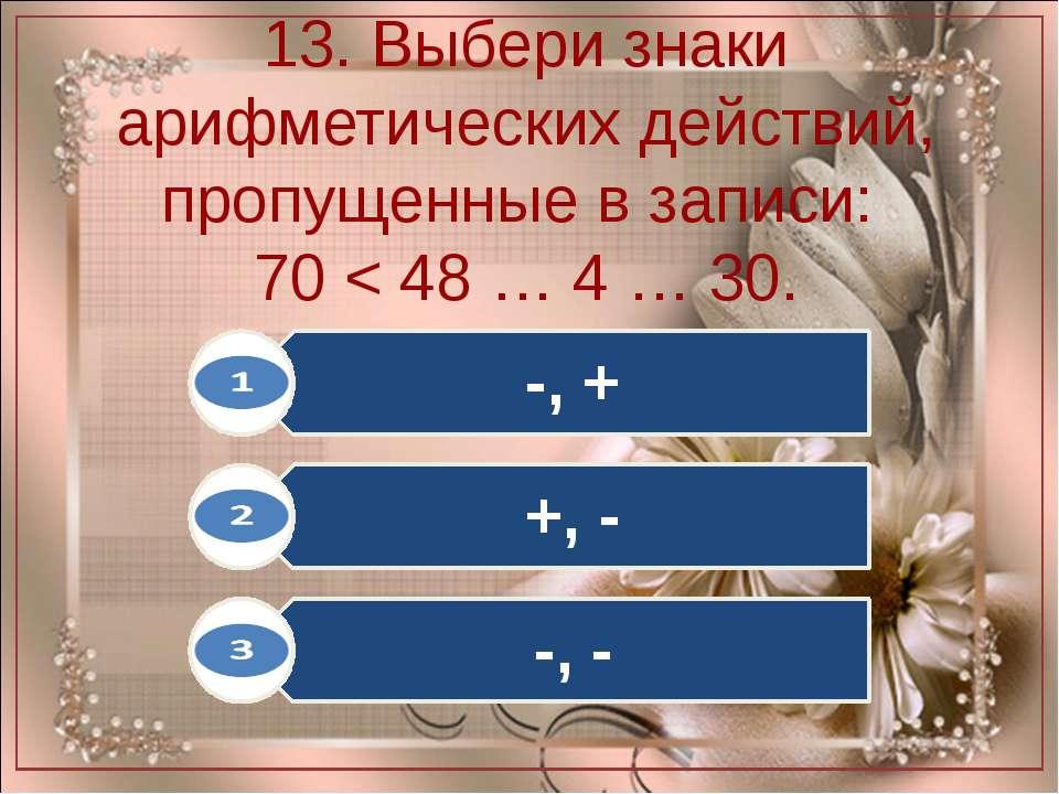 13. Выбери знаки арифметических действий, пропущенные в записи: 70 < 48 … 4 …...