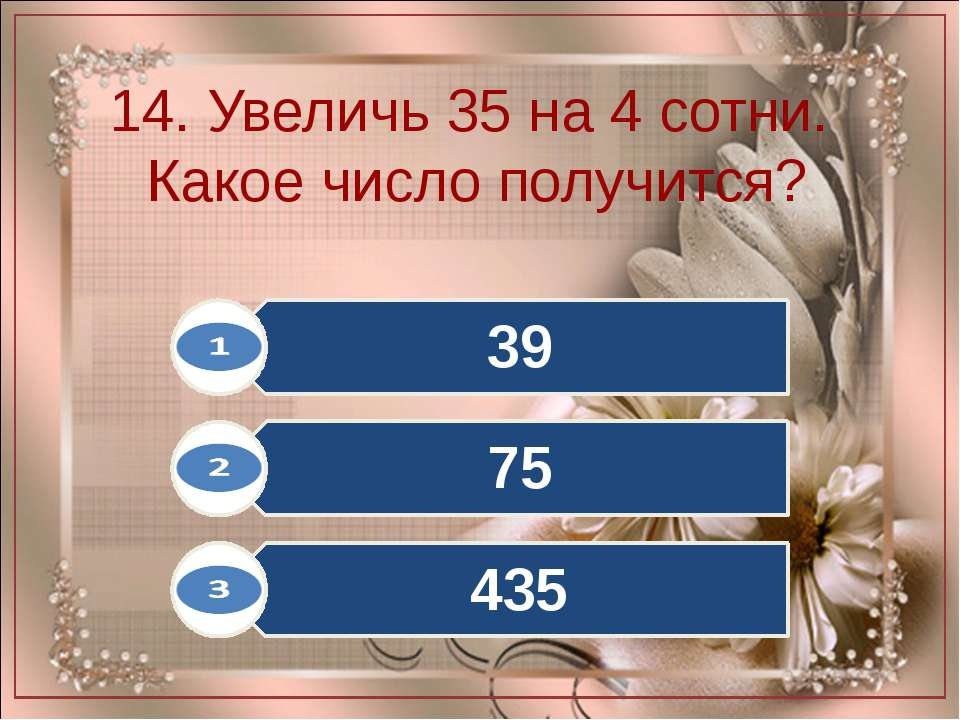 14. Увеличь 35 на 4 сотни. Какое число получится?