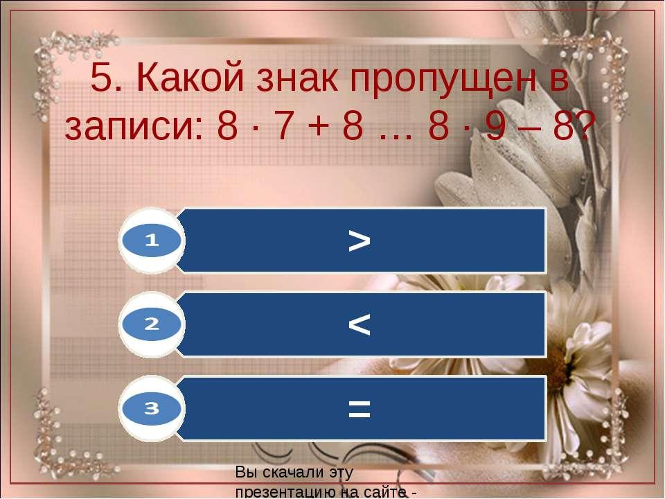 5. Какой знак пропущен в записи: 8 · 7 + 8 … 8 · 9 – 8? Вы скачали эту презен...