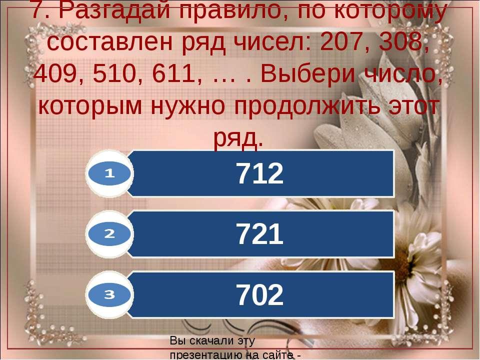 7. Разгадай правило, по которому составлен ряд чисел: 207, 308, 409, 510, 611...